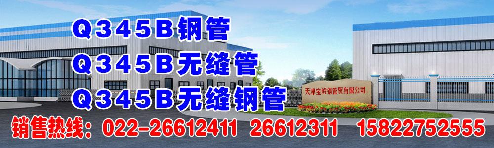 天津宝岭钢管主营Q345B无缝钢管,Q345B无缝管,Q345B钢管